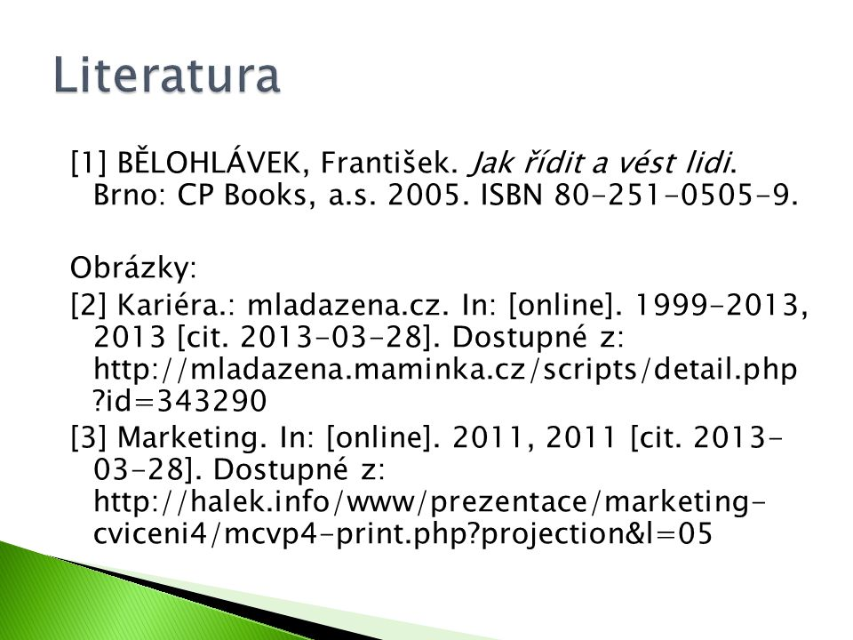 Literatura [1] BĚLOHLÁVEK, František. Jak řídit a vést lidi. Brno: CP Books, a.s. 2005. ISBN 80-251-0505-9.